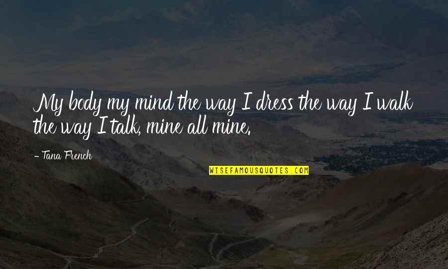 Walk The Talk Quotes By Tana French: My body my mind the way I dress