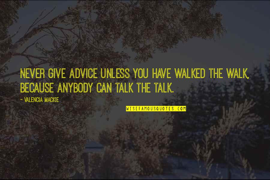 Walk The Talk Quotes By Valencia Mackie: Never give advice unless you have walked the