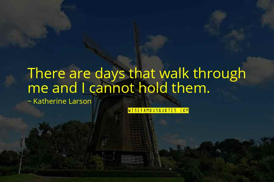 Walk Through Life With Me Quotes By Katherine Larson: There are days that walk through me and