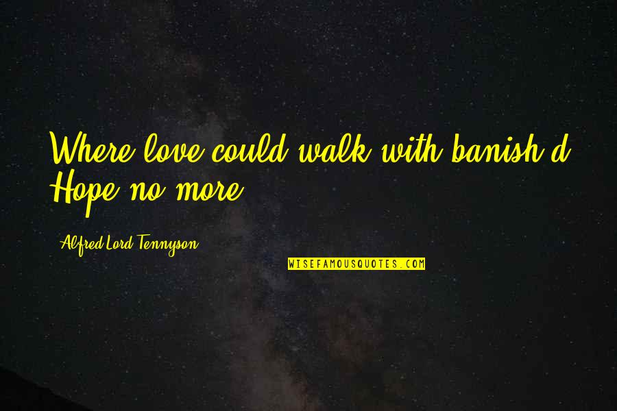 Walk With The Lord Quotes By Alfred Lord Tennyson: Where love could walk with banish'd Hope no