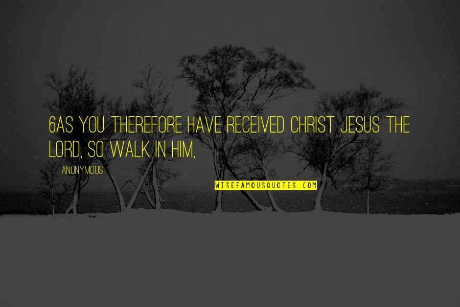 Walk With The Lord Quotes By Anonymous: 6As you therefore have received Christ Jesus the