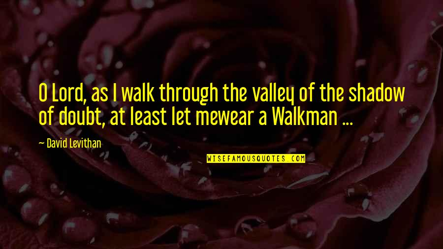 Walk With The Lord Quotes By David Levithan: O Lord, as I walk through the valley
