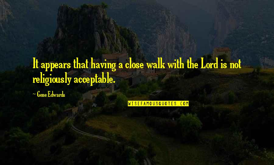 Walk With The Lord Quotes By Gene Edwards: It appears that having a close walk with
