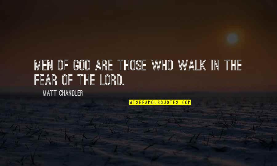 Walk With The Lord Quotes By Matt Chandler: Men of God are those who walk in