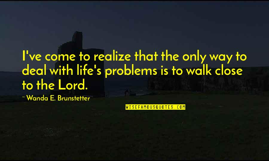Walk With The Lord Quotes By Wanda E. Brunstetter: I've come to realize that the only way