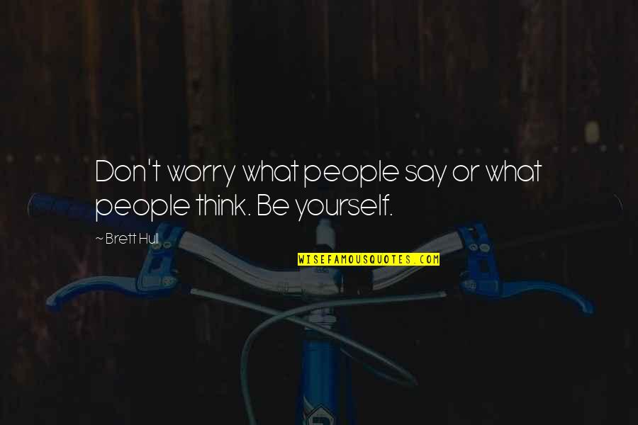Walking Beside Me Quotes By Brett Hull: Don't worry what people say or what people