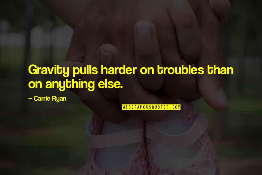 Walking Beside Me Quotes By Carrie Ryan: Gravity pulls harder on troubles than on anything