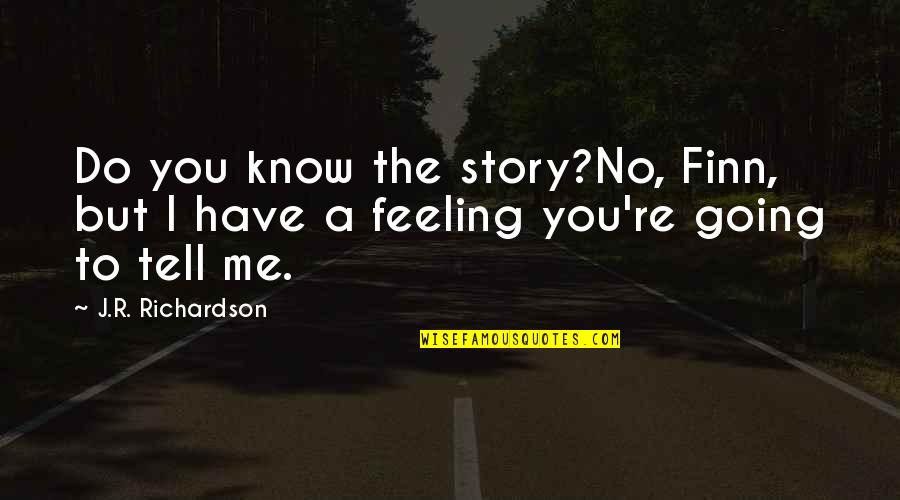 Walking Beside Me Quotes By J.R. Richardson: Do you know the story?No, Finn, but I