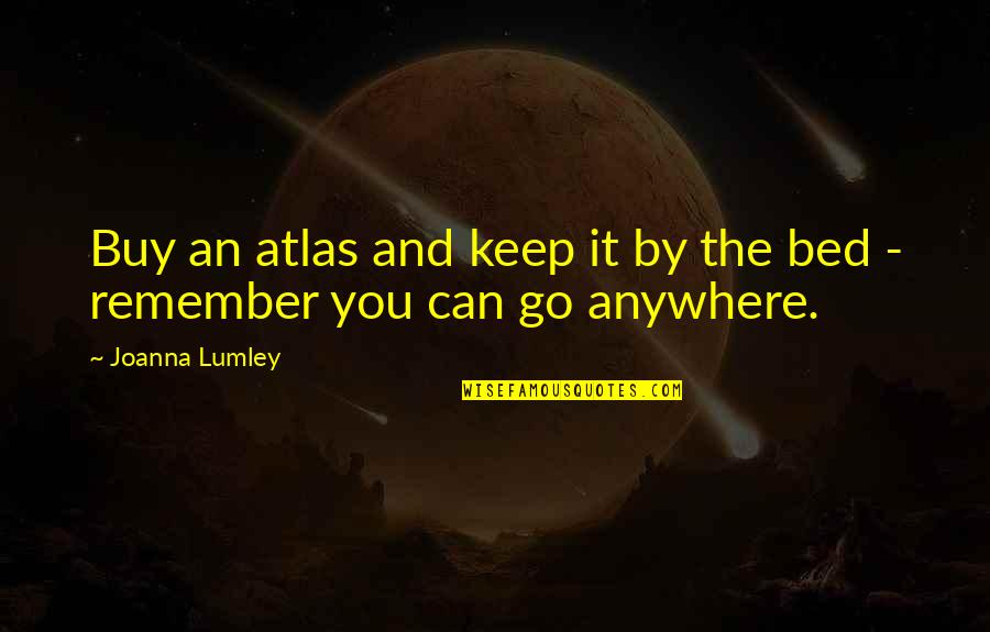Walking Beside Me Quotes By Joanna Lumley: Buy an atlas and keep it by the
