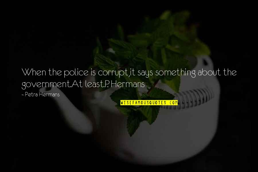 Walking Beside Me Quotes By Petra Hermans: When the police is corrupt,it says something about