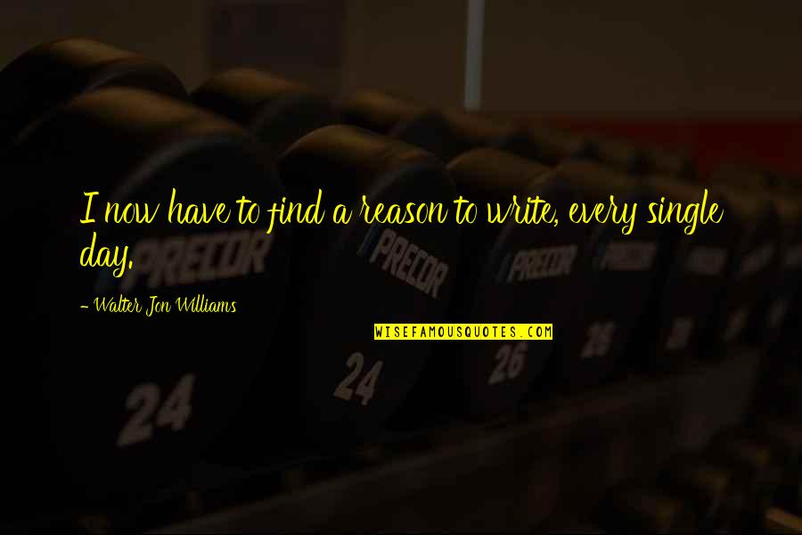 Walking Beside Me Quotes By Walter Jon Williams: I now have to find a reason to