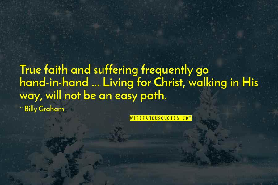 Walking Hand And Hand Quotes By Billy Graham: True faith and suffering frequently go hand-in-hand ...