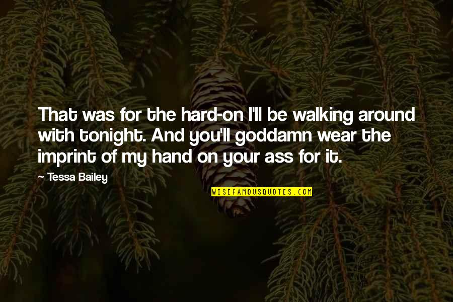 Walking Hand And Hand Quotes By Tessa Bailey: That was for the hard-on I'll be walking