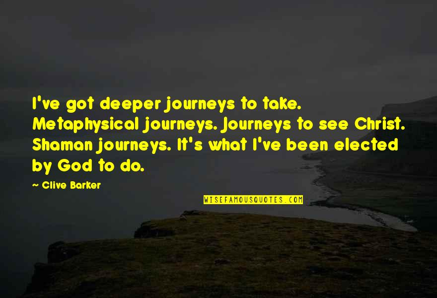 Walking With My Dog Quotes By Clive Barker: I've got deeper journeys to take. Metaphysical journeys.