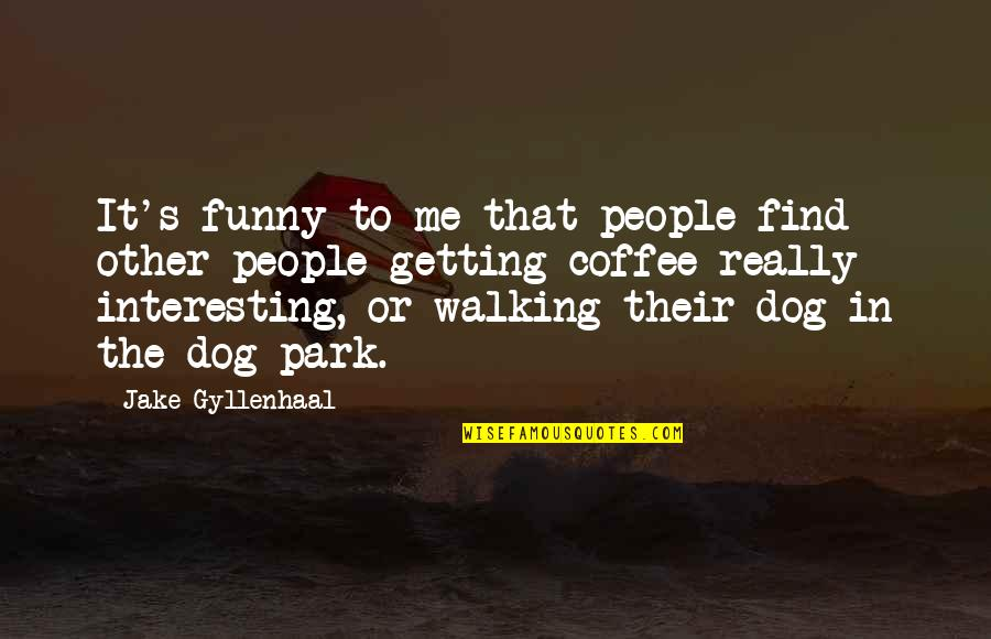 Walking With My Dog Quotes By Jake Gyllenhaal: It's funny to me that people find other