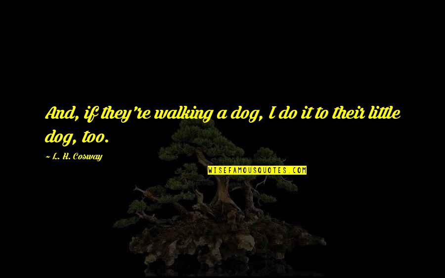 Walking With My Dog Quotes By L. H. Cosway: And, if they're walking a dog, I do