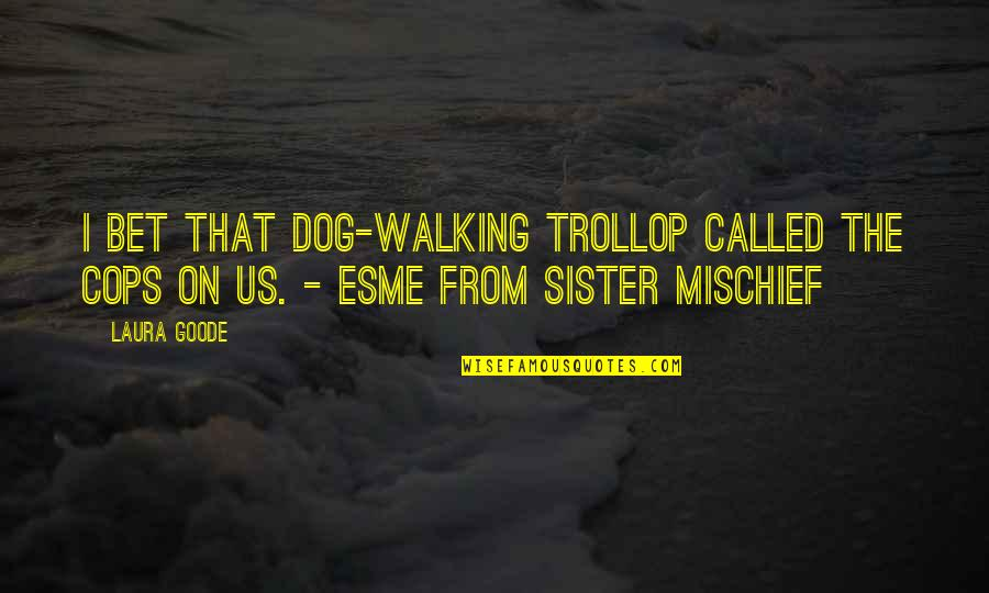 Walking With My Dog Quotes By Laura Goode: I bet that dog-walking trollop called the cops