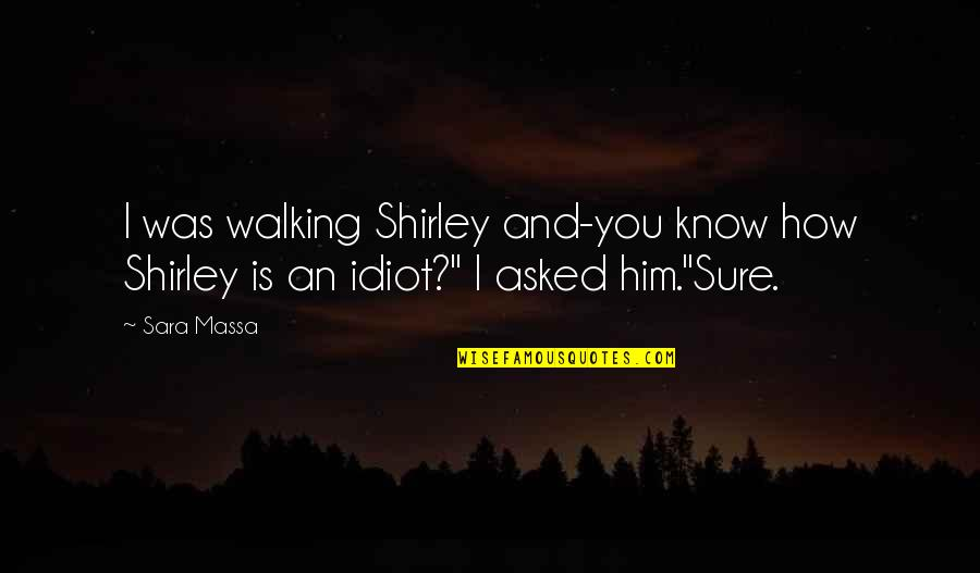Walking With My Dog Quotes By Sara Massa: I was walking Shirley and-you know how Shirley