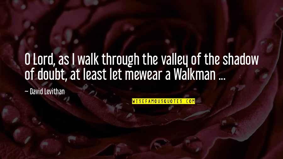 Walkman's Quotes By David Levithan: O Lord, as I walk through the valley