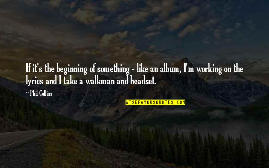 Walkman's Quotes By Phil Collins: If it's the beginning of something - like
