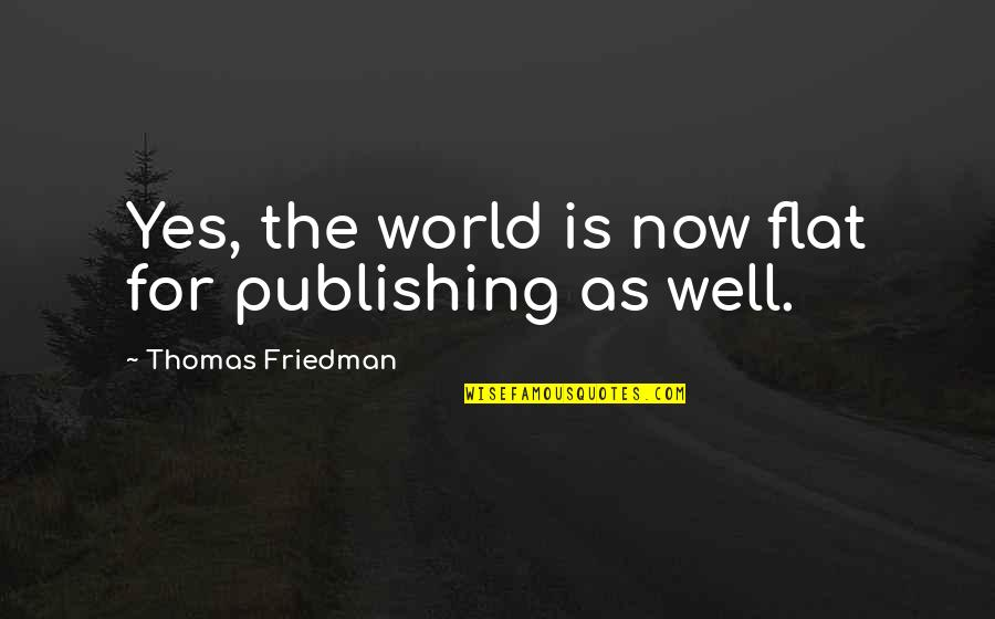 Walks In The Park Quotes By Thomas Friedman: Yes, the world is now flat for publishing