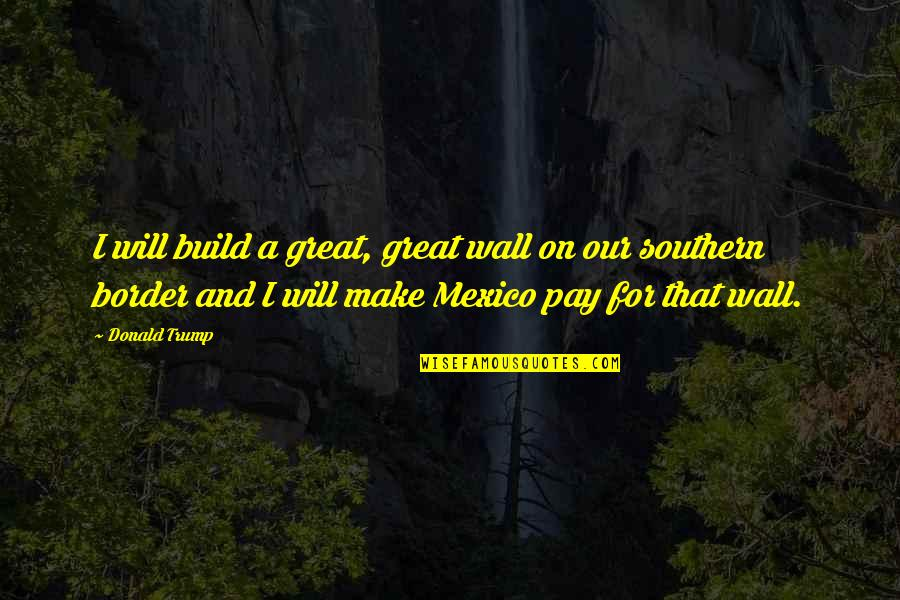 Wall Build Up Quotes By Donald Trump: I will build a great, great wall on