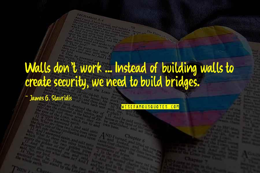 Wall Build Up Quotes By James G. Stavridis: Walls don't work ... Instead of building walls