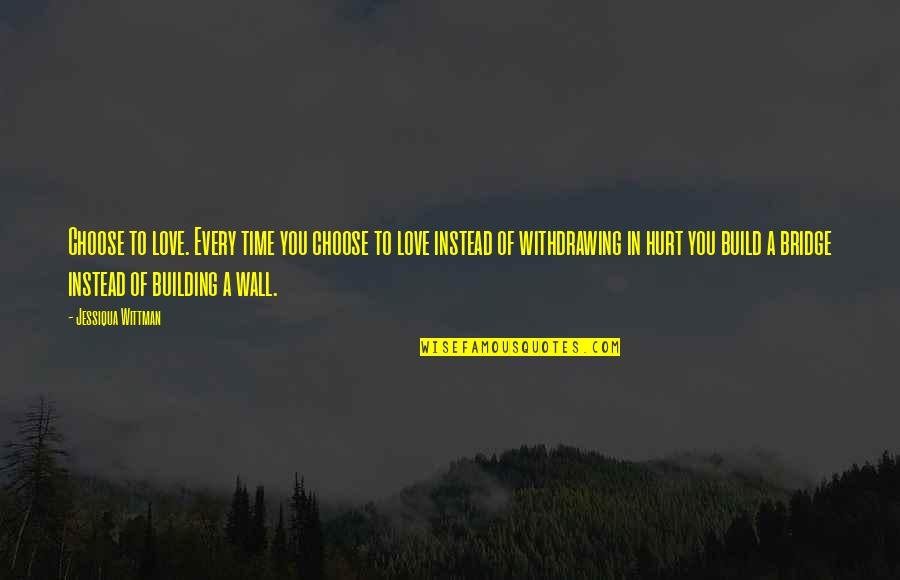Wall Build Up Quotes By Jessiqua Wittman: Choose to love. Every time you choose to