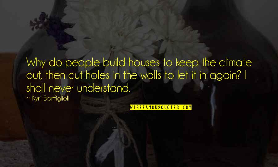Wall Build Up Quotes By Kyril Bonfiglioli: Why do people build houses to keep the