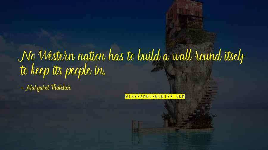 Wall Build Up Quotes By Margaret Thatcher: No Western nation has to build a wall