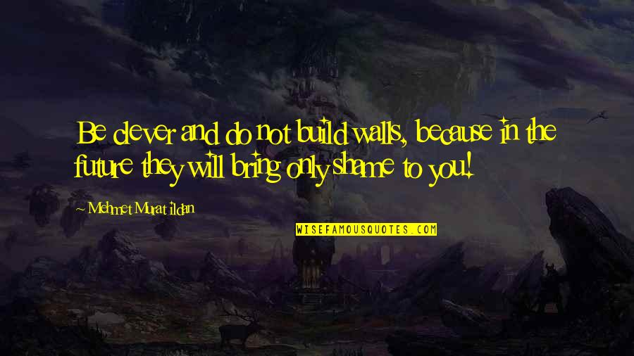 Wall Build Up Quotes By Mehmet Murat Ildan: Be clever and do not build walls, because