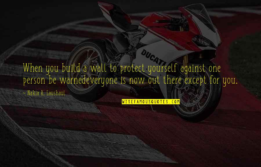 Wall Build Up Quotes By Nakia R. Laushaul: When you build a wall to protect yourself