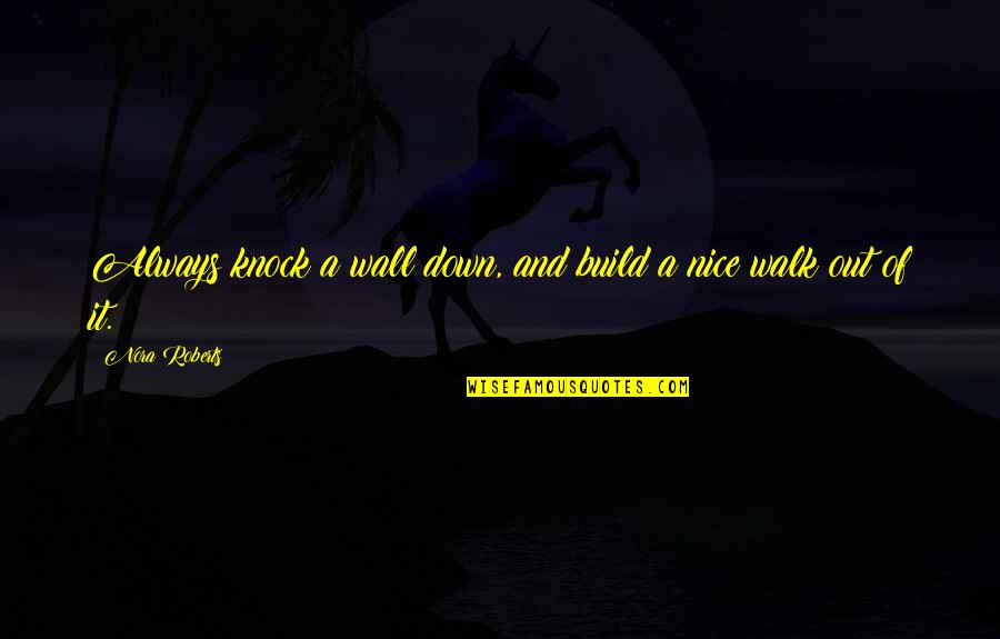 Wall Build Up Quotes By Nora Roberts: Always knock a wall down, and build a