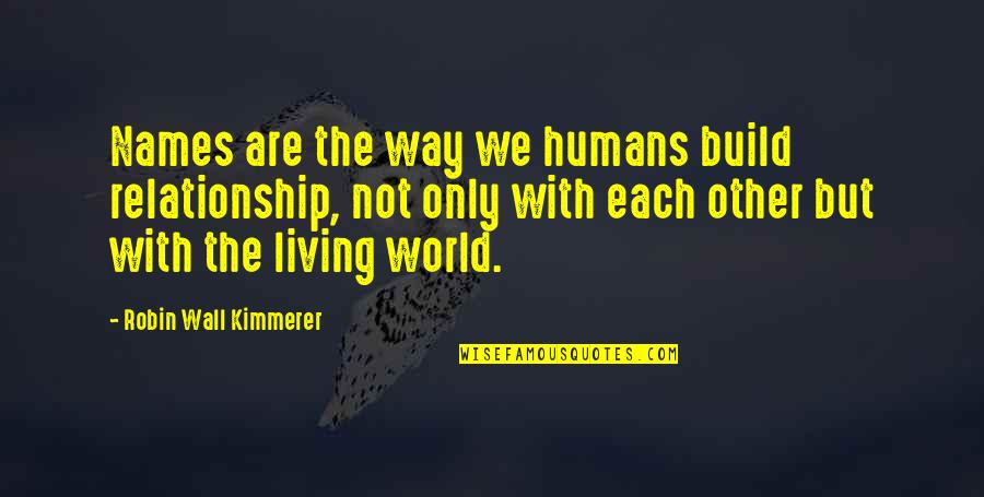 Wall Build Up Quotes By Robin Wall Kimmerer: Names are the way we humans build relationship,