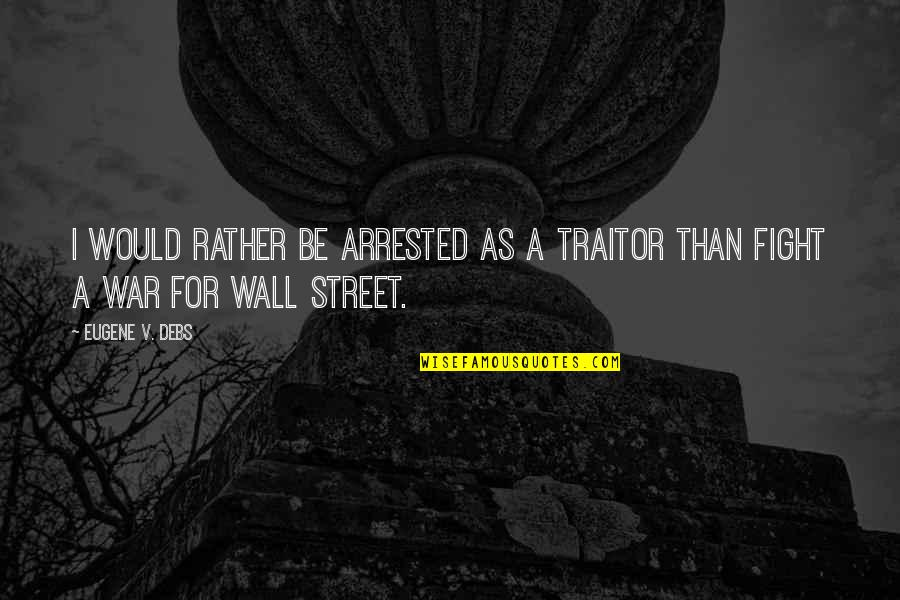 Wall-e Quotes By Eugene V. Debs: I would rather be arrested as a traitor