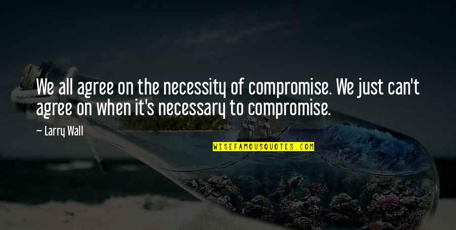 Wall-e Quotes By Larry Wall: We all agree on the necessity of compromise.