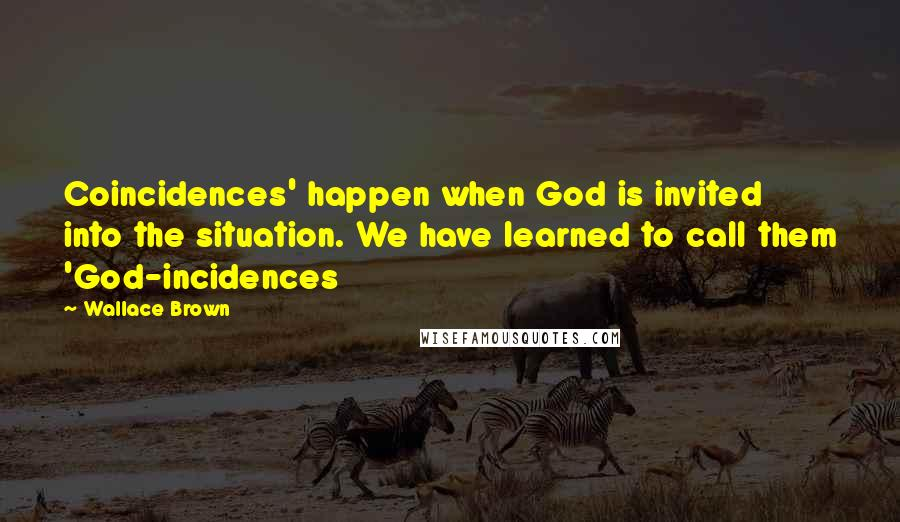 Wallace Brown quotes: Coincidences' happen when God is invited into the situation. We have learned to call them 'God-incidences