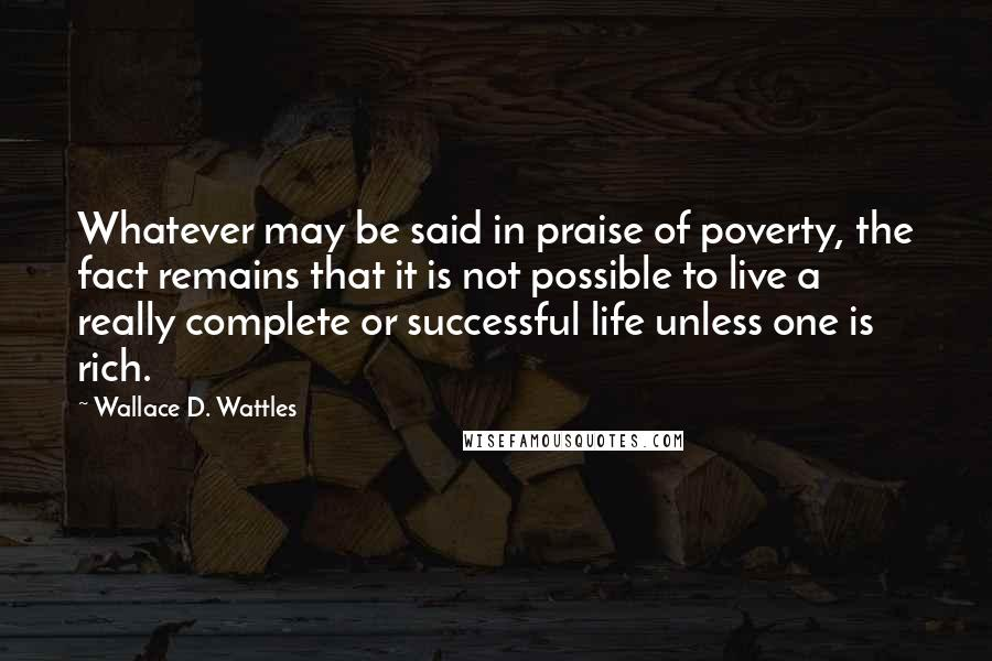 Wallace D. Wattles quotes: Whatever may be said in praise of poverty, the fact remains that it is not possible to live a really complete or successful life unless one is rich.