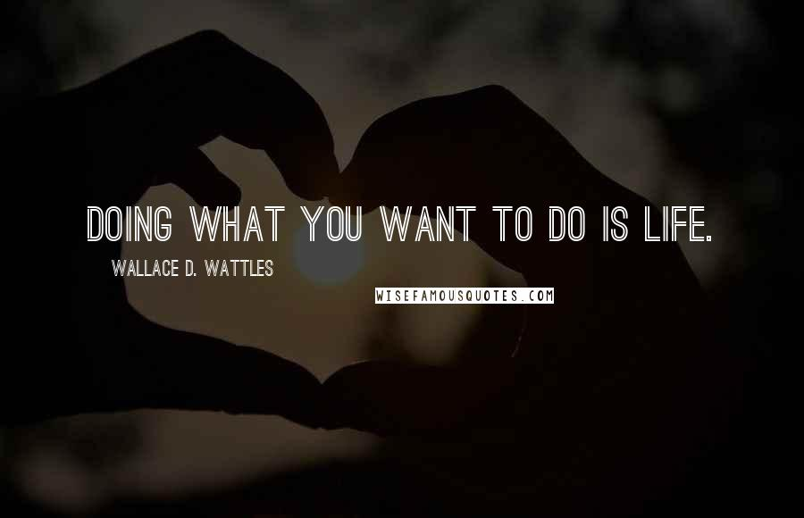 Wallace D. Wattles quotes: Doing what you want to do is life.