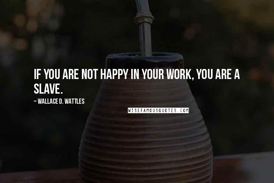 Wallace D. Wattles quotes: If you are not happy in your work, you are a slave.