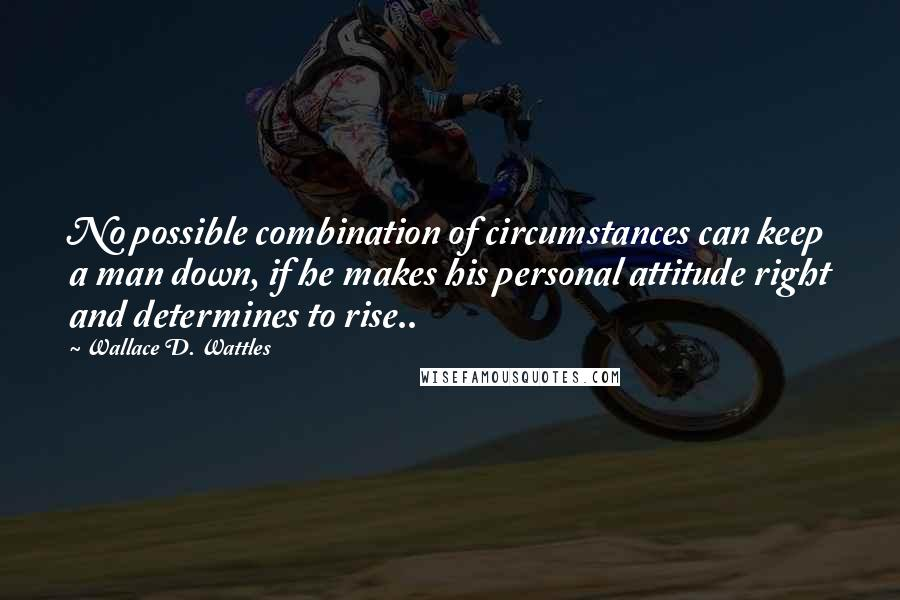 Wallace D. Wattles quotes: No possible combination of circumstances can keep a man down, if he makes his personal attitude right and determines to rise..