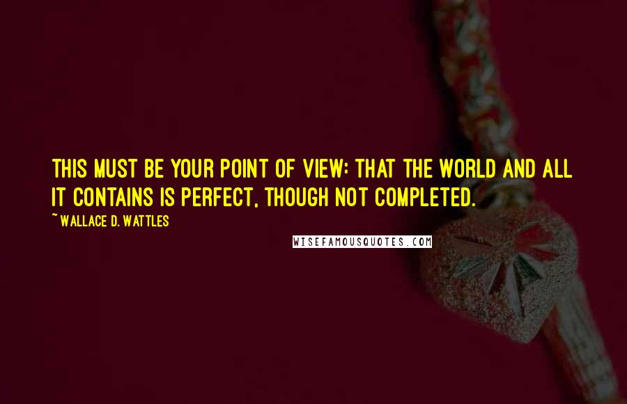 Wallace D. Wattles quotes: This must be your point of view: that the world and all it contains is perfect, though not completed.