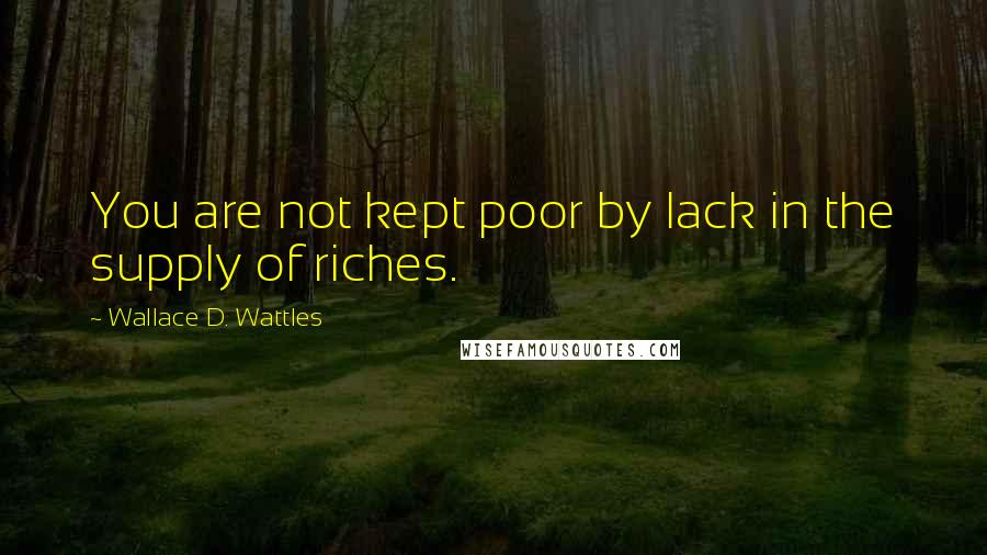 Wallace D. Wattles quotes: You are not kept poor by lack in the supply of riches.