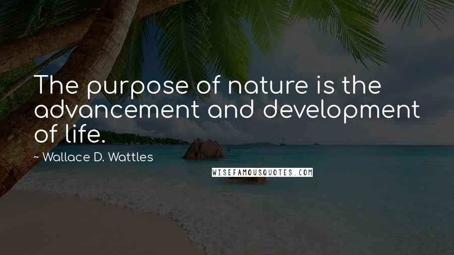 Wallace D. Wattles quotes: The purpose of nature is the advancement and development of life.