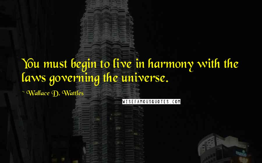Wallace D. Wattles quotes: You must begin to live in harmony with the laws governing the universe.