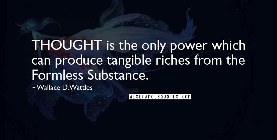 Wallace D. Wattles quotes: THOUGHT is the only power which can produce tangible riches from the Formless Substance.