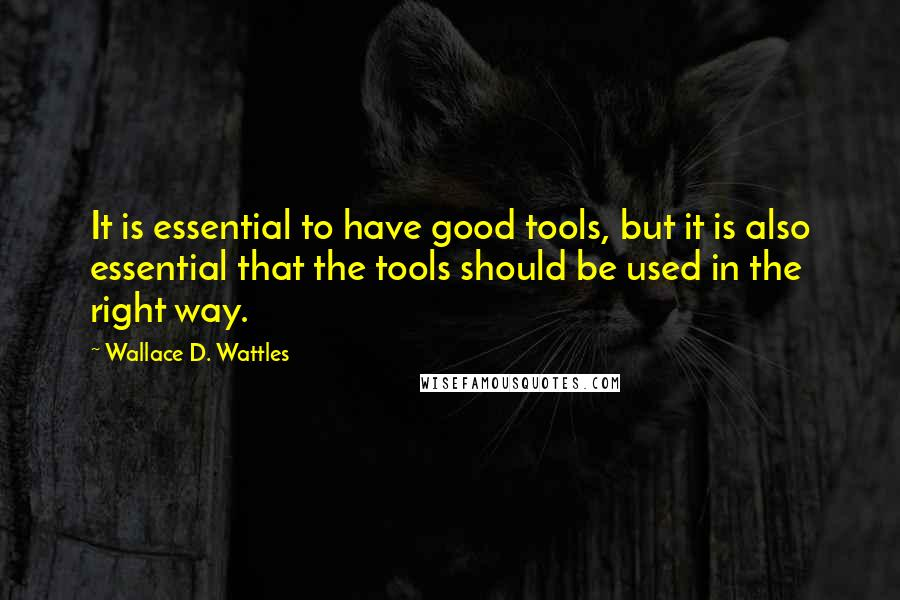 Wallace D. Wattles quotes: It is essential to have good tools, but it is also essential that the tools should be used in the right way.