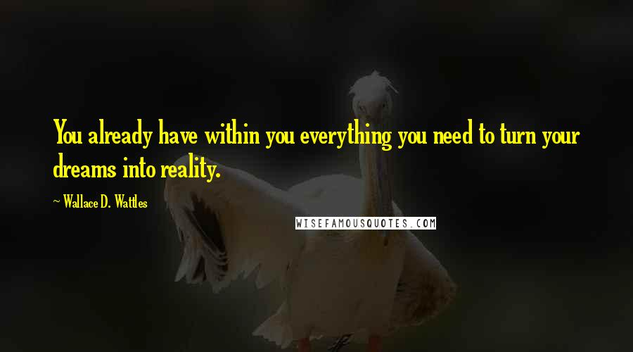 Wallace D. Wattles quotes: You already have within you everything you need to turn your dreams into reality.