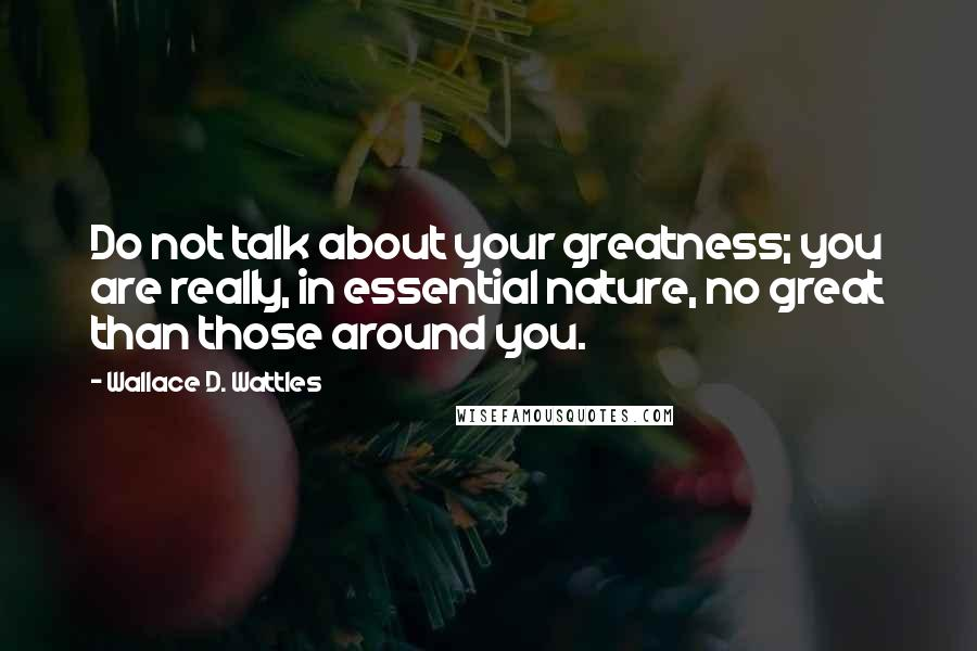 Wallace D. Wattles quotes: Do not talk about your greatness; you are really, in essential nature, no great than those around you.