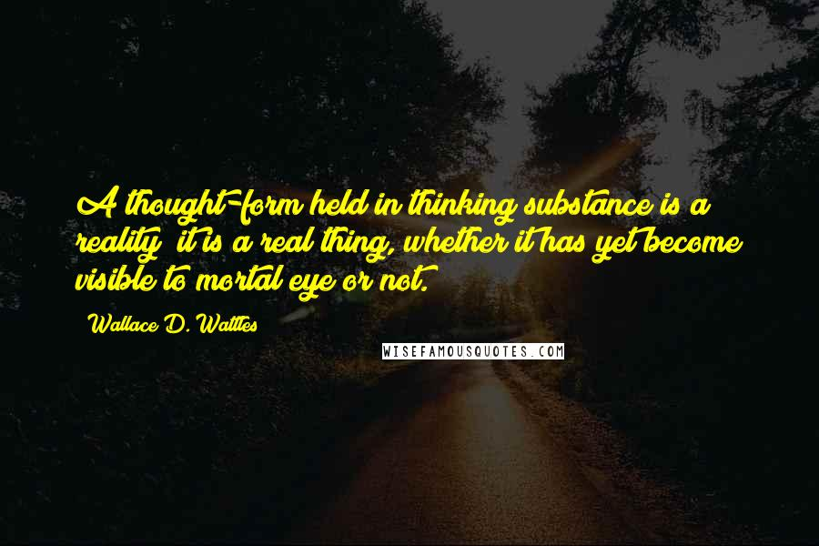 Wallace D. Wattles quotes: A thought-form held in thinking substance is a reality; it is a real thing, whether it has yet become visible to mortal eye or not.